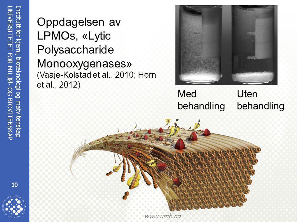 Institutt for kjemi, bioteknologi og matvitenskap 10 UNIVERSITETET FOR MILJØ- OG BIOVITENSKAP www.umb.no Med behandling Uten behandling Oppdagelsen av LPMOs, «Lytic Polysaccharide Monooxygenases» (Vaaje-Kolstad et al., 2010; Horn et al., 2012)