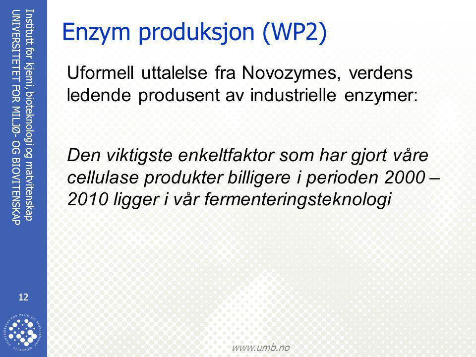 Institutt for kjemi, bioteknologi og matvitenskap 12 UNIVERSITETET FOR MILJØ- OG BIOVITENSKAP www.umb.no Enzym produksjon (WP2) Uformell uttalelse fra Novozymes, verdens ledende produsent av industrielle enzymer: Den viktigste enkeltfaktor som har gjort våre cellulase produkter billigere i perioden 2000 – 2010 ligger i vår fermenteringsteknologi
