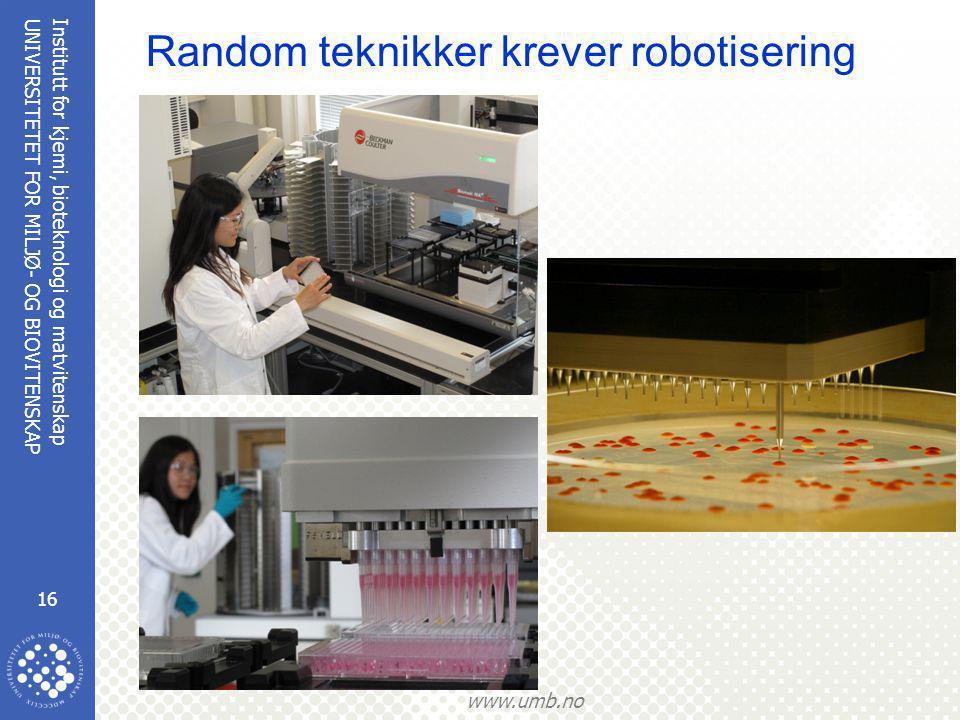 Institutt for kjemi, bioteknologi og matvitenskap 16 UNIVERSITETET FOR MILJØ- OG BIOVITENSKAP www.umb.no Random teknikker krever robotisering