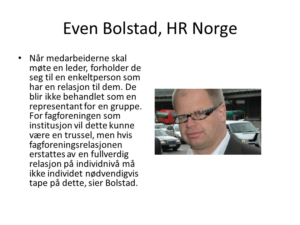 Even Bolstad, HR Norge Når medarbeiderne skal møte en leder, forholder de seg til en enkeltperson som har en relasjon til dem. De blir ikke behandlet
