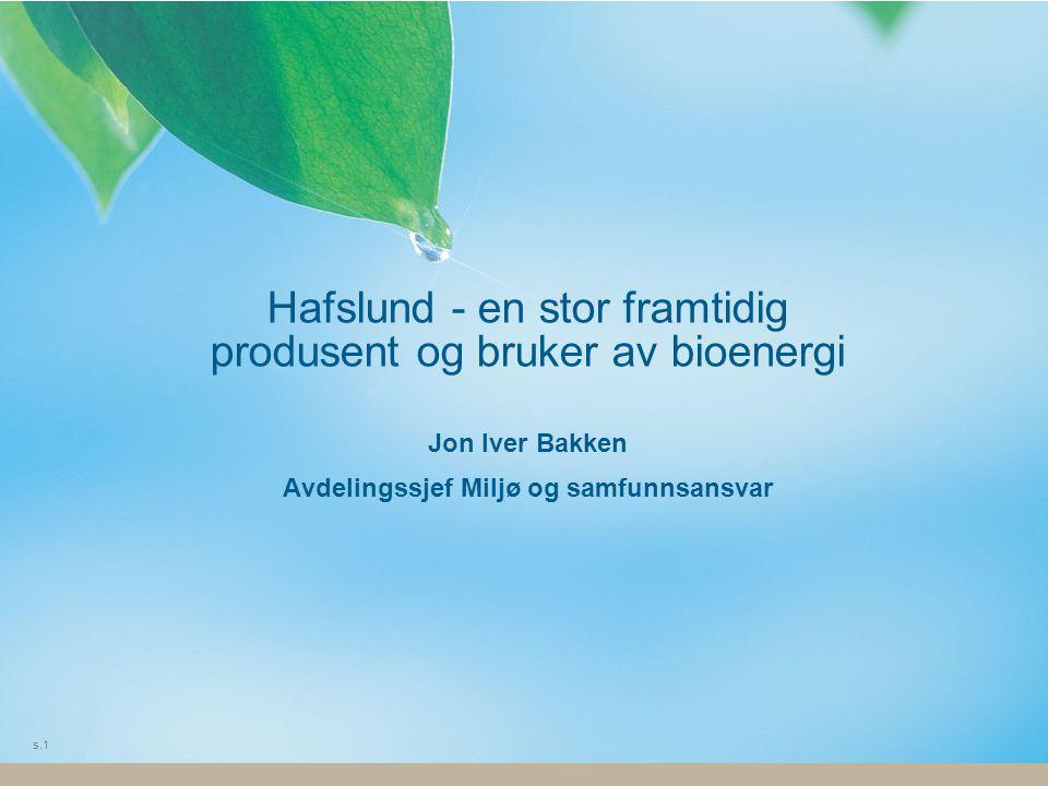 s.1 Hafslund - en stor framtidig produsent og bruker av bioenergi Jon Iver Bakken Avdelingssjef Miljø og samfunnsansvar