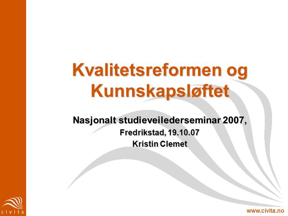 www.civita.no Kvalitetsreformen og Kunnskapsløftet Nasjonalt studieveilederseminar 2007, Fredrikstad, 19.10.07 Kristin Clemet