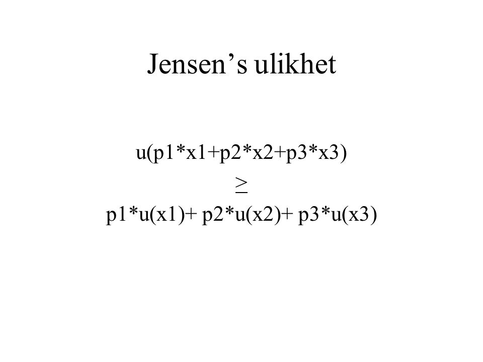 Jensen's ulikhet u(p1*x1+p2*x2+p3*x3) > p1*u(x1)+ p2*u(x2)+ p3*u(x3)