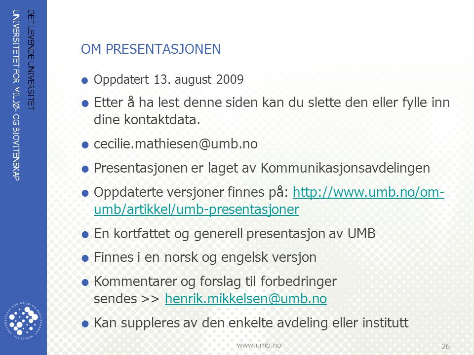 UNIVERSITETET FOR MILJØ- OG BIOVITENSKAP www.umb.no 26 DET LEVENDE UNIVERSITET OM PRESENTASJONEN  Oppdatert 13. august 2009  Etter å ha lest denne s