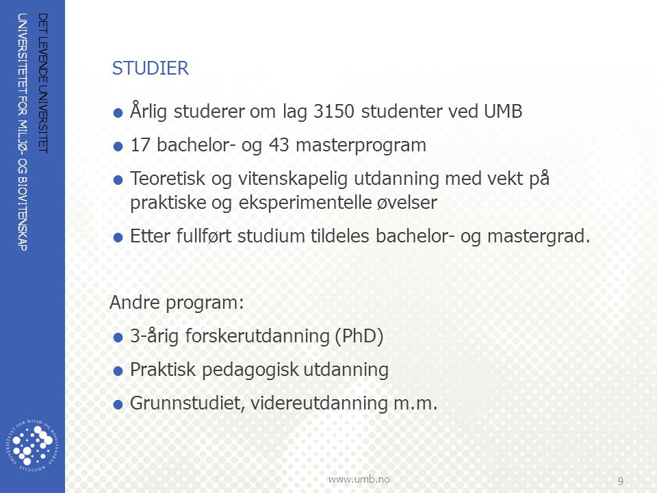 UNIVERSITETET FOR MILJØ- OG BIOVITENSKAP www.umb.no 9 DET LEVENDE UNIVERSITET STUDIER  Årlig studerer om lag 3150 studenter ved UMB  17 bachelor- og