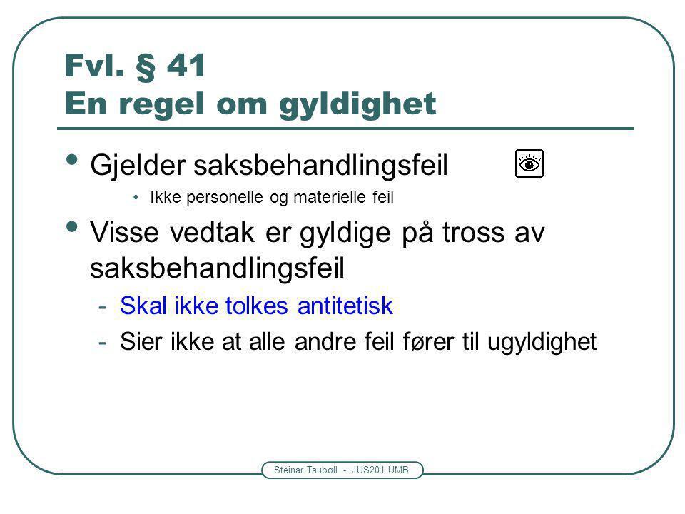 Steinar Taubøll - JUS201 UMB Fvl. § 41 En regel om gyldighet Gjelder saksbehandlingsfeil Ikke personelle og materielle feil Visse vedtak er gyldige på