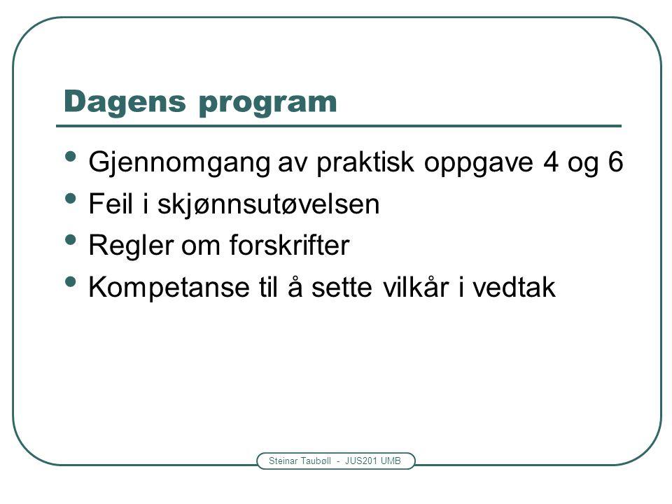 Steinar Taubøll - JUS201 UMB Dagens program Gjennomgang av praktisk oppgave 4 og 6 Feil i skjønnsutøvelsen Regler om forskrifter Kompetanse til å sette vilkår i vedtak