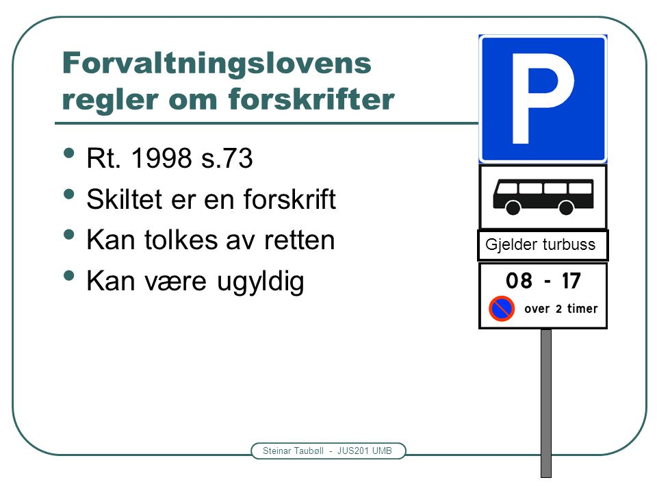 Steinar Taubøll - JUS201 UMB Forvaltningslovens regler om forskrifter Rt. 1998 s.73 Skiltet er en forskrift Kan tolkes av retten Kan være ugyldig Gjel