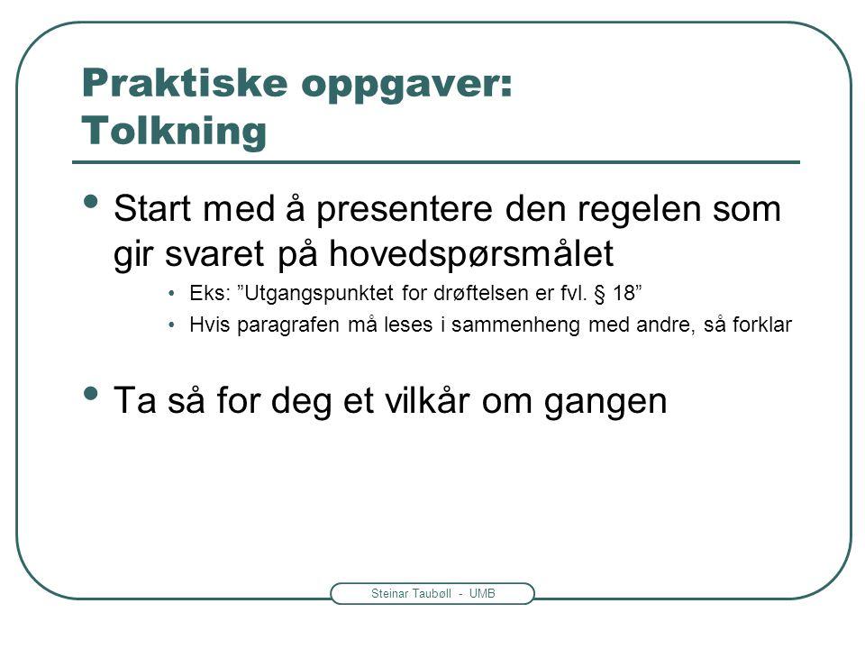 Steinar Taubøll - UMB Praktiske oppgaver: Tolkning Start med å presentere den regelen som gir svaret på hovedspørsmålet Eks: Utgangspunktet for drøftelsen er fvl.