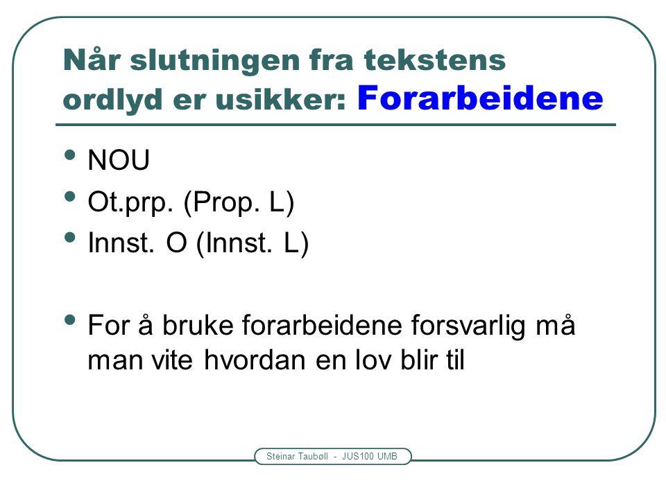 Steinar Taubøll - JUS100 UMB Når slutningen fra tekstens ordlyd er usikker: Forarbeidene NOU Ot.prp. (Prop. L) Innst. O (Innst. L) For å bruke forarbe