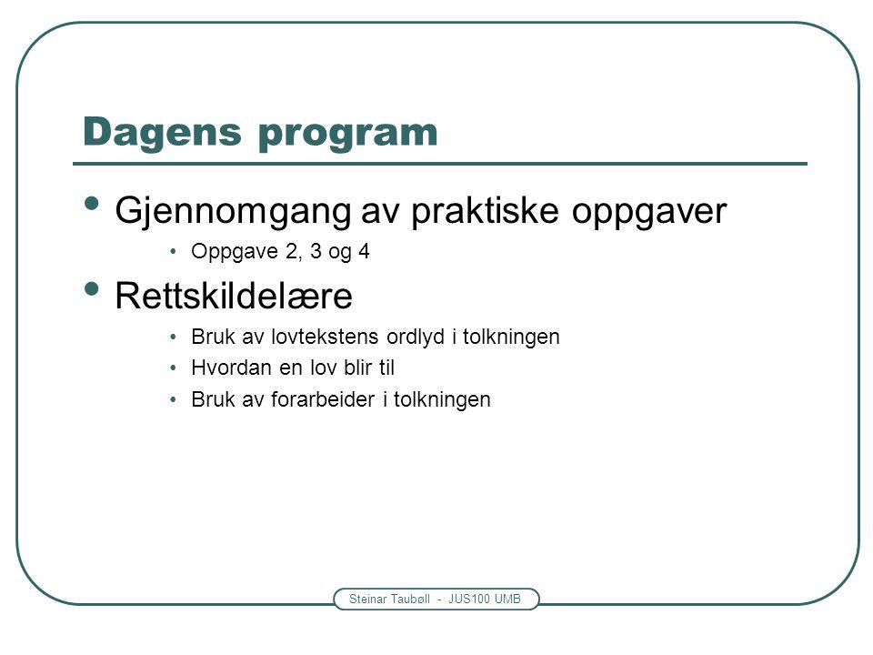 Steinar Taubøll - JUS100 UMB Dagens program Gjennomgang av praktiske oppgaver Oppgave 2, 3 og 4 Rettskildelære Bruk av lovtekstens ordlyd i tolkningen