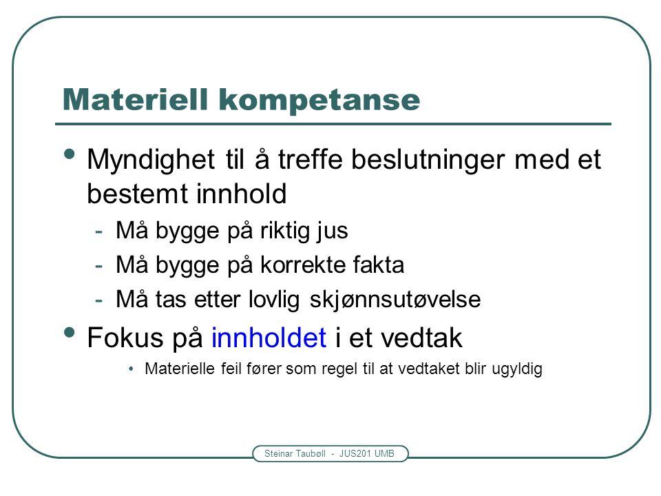Steinar Taubøll - JUS201 UMB Materiell kompetanse Myndighet til å treffe beslutninger med et bestemt innhold -Må bygge på riktig jus -Må bygge på korrekte fakta -Må tas etter lovlig skjønnsutøvelse Fokus på innholdet i et vedtak Materielle feil fører som regel til at vedtaket blir ugyldig