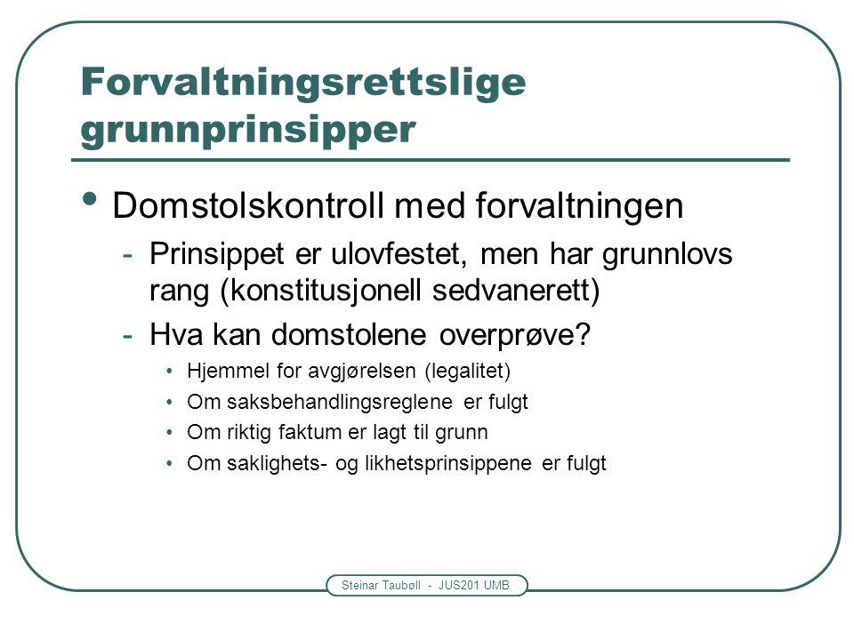 Steinar Taubøll - JUS201 UMB Forvaltningsrettslige grunnprinsipper Domstolskontroll med forvaltningen -Prinsippet er ulovfestet, men har grunnlovs rang (konstitusjonell sedvanerett) -Hva kan domstolene overprøve.