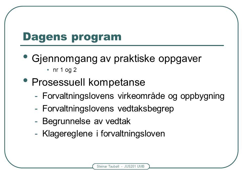 Steinar Taubøll - JUS201 UMB Dagens program Gjennomgang av praktiske oppgaver nr 1 og 2 Prosessuell kompetanse -Forvaltningslovens virkeområde og oppbygning -Forvaltningslovens vedtaksbegrep -Begrunnelse av vedtak -Klagereglene i forvaltningsloven