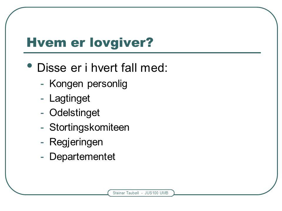 Steinar Taubøll - JUS100 UMB Hvem er lovgiver? Disse er i hvert fall med: -Kongen personlig -Lagtinget -Odelstinget -Stortingskomiteen -Regjeringen -D