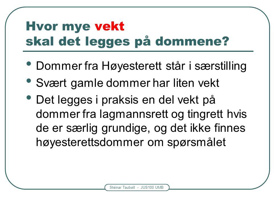 Steinar Taubøll - JUS100 UMB Hvor mye vekt skal det legges på dommene? Dommer fra Høyesterett står i særstilling Svært gamle dommer har liten vekt Det