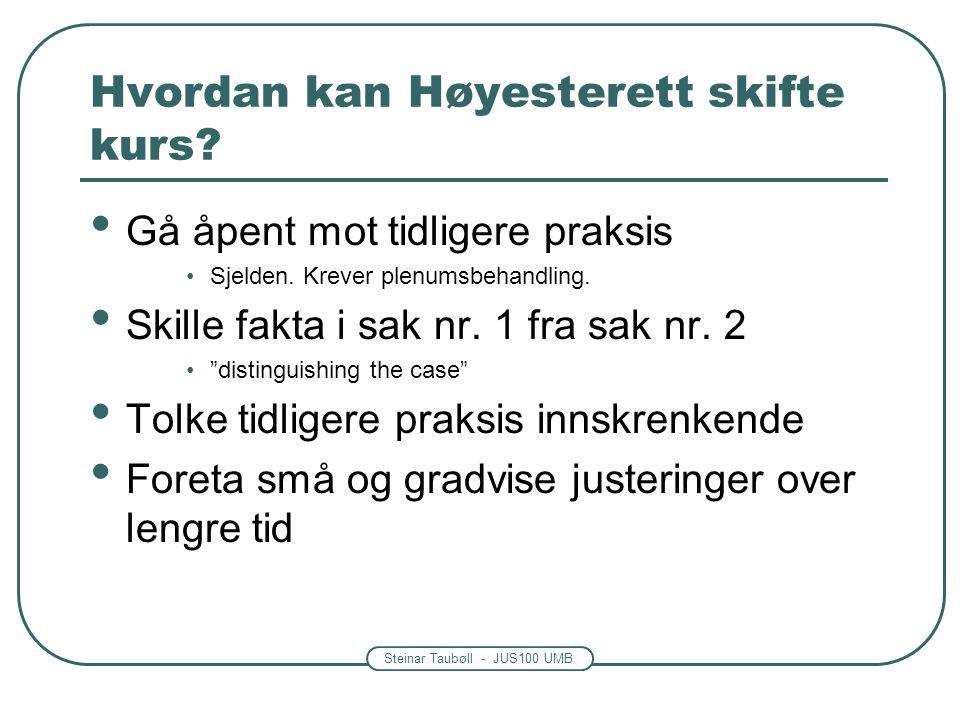 Steinar Taubøll - JUS100 UMB Hvordan kan Høyesterett skifte kurs? Gå åpent mot tidligere praksis Sjelden. Krever plenumsbehandling. Skille fakta i sak