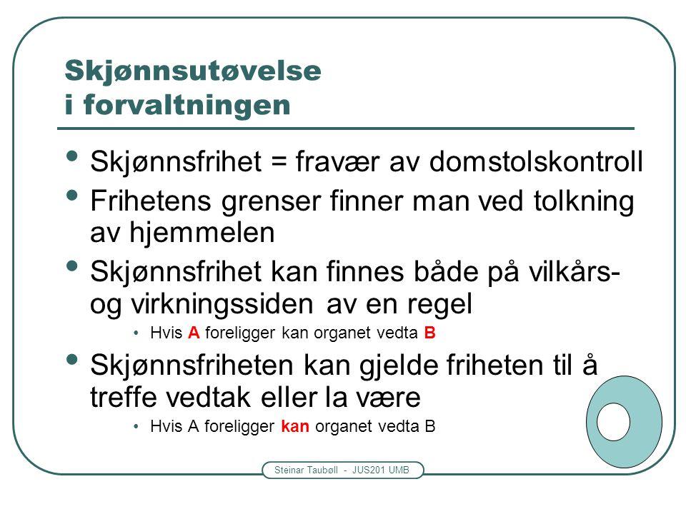 Steinar Taubøll - JUS201 UMB Skjønnsutøvelse i forvaltningen Skjønnsfrihet = fravær av domstolskontroll Frihetens grenser finner man ved tolkning av h