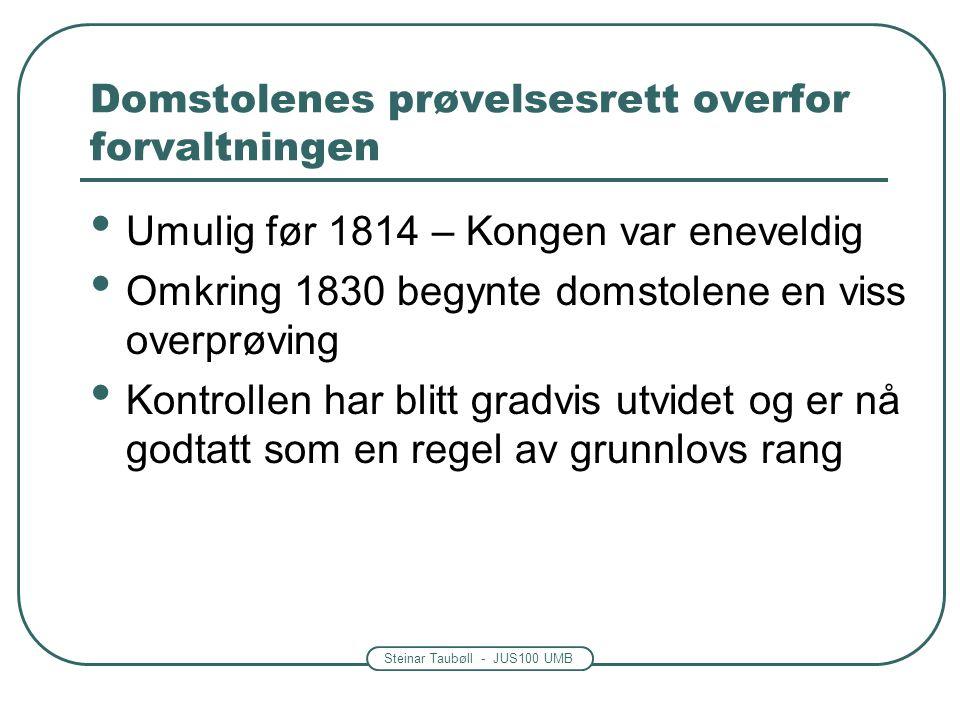 Steinar Taubøll - JUS100 UMB Domstolenes prøvelsesrett overfor forvaltningen Umulig før 1814 – Kongen var eneveldig Omkring 1830 begynte domstolene en