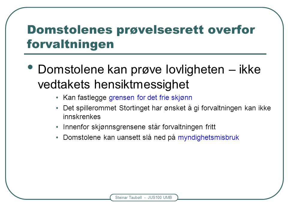 Steinar Taubøll - JUS100 UMB Domstolenes prøvelsesrett overfor forvaltningen Domstolene kan prøve lovligheten – ikke vedtakets hensiktmessighet Kan fa