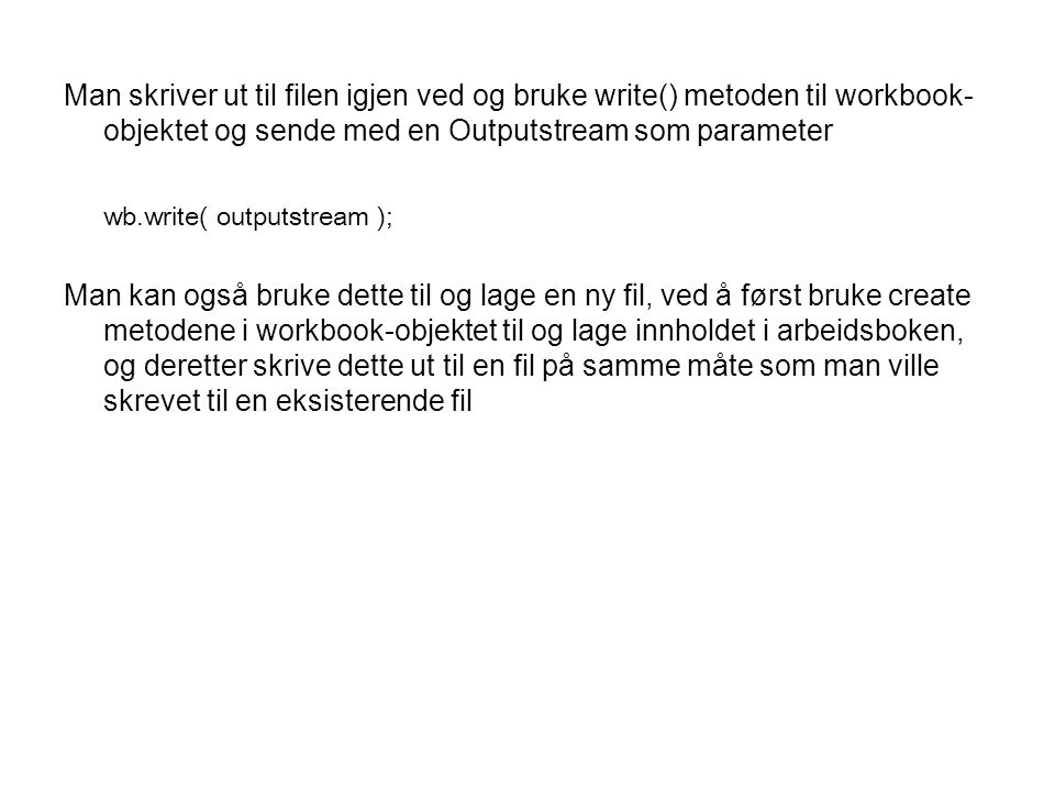 Man skriver ut til filen igjen ved og bruke write() metoden til workbook- objektet og sende med en Outputstream som parameter wb.write( outputstream )