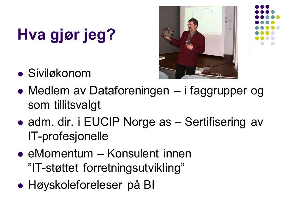 Hva gjør jeg? Siviløkonom Medlem av Dataforeningen – i faggrupper og som tillitsvalgt adm. dir. i EUCIP Norge as – Sertifisering av IT-profesjonelle e