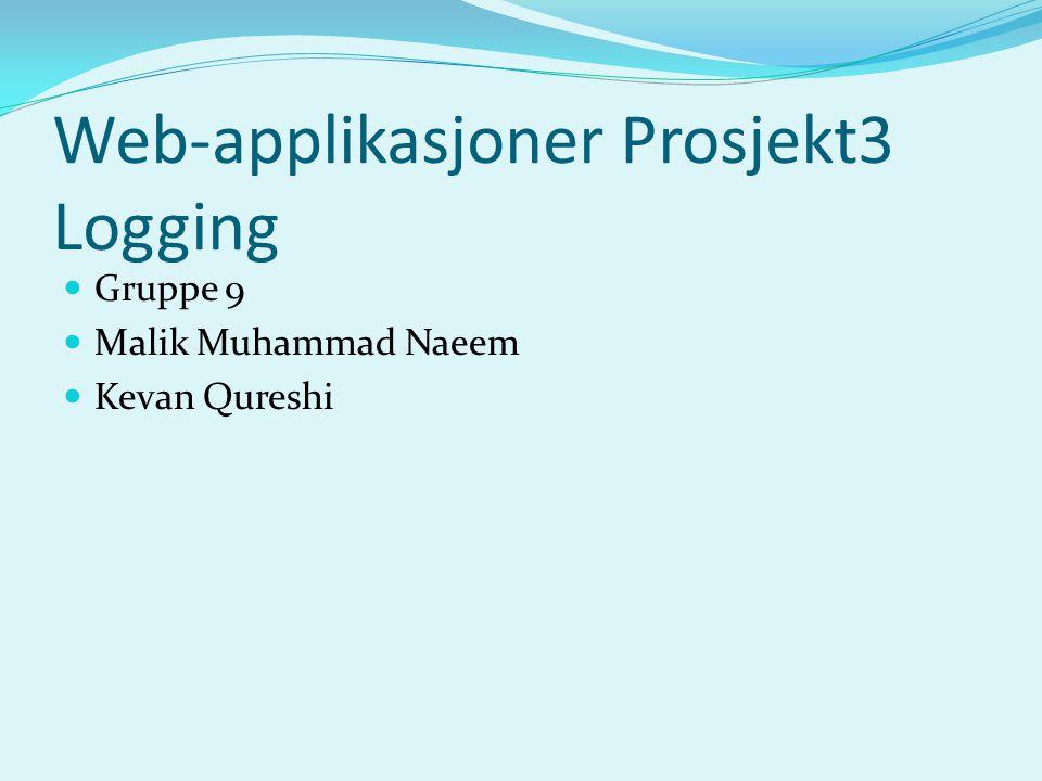 Web-applikasjoner Prosjekt3 Logging Gruppe 9 Malik Muhammad Naeem Kevan Qureshi