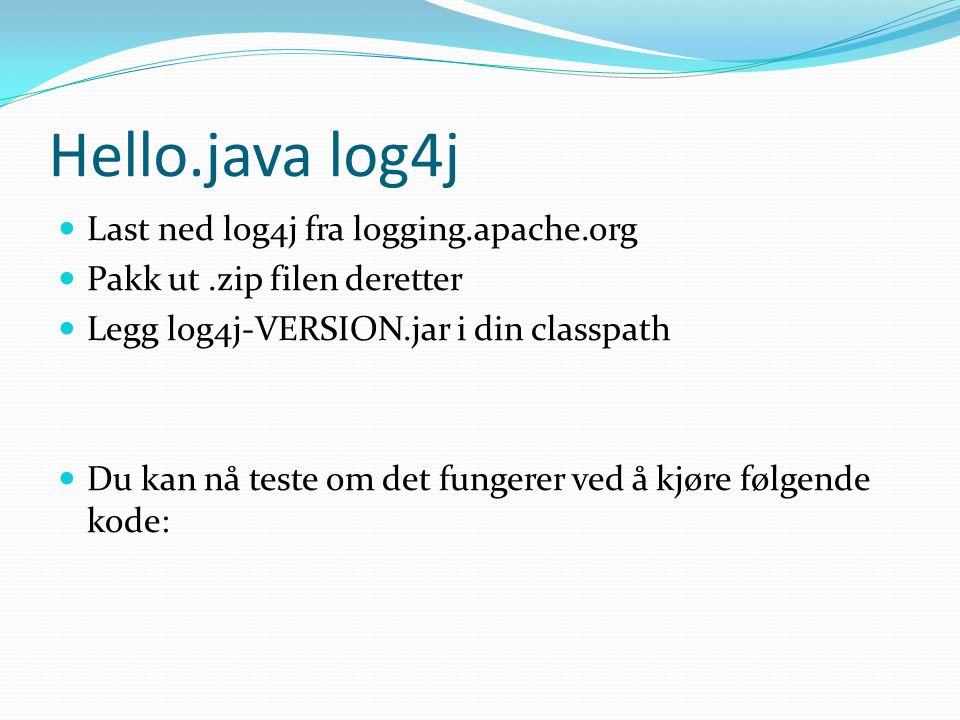 Hello.java log4j Last ned log4j fra logging.apache.org Pakk ut.zip filen deretter Legg log4j-VERSION.jar i din classpath Du kan nå teste om det fungerer ved å kjøre følgende kode: