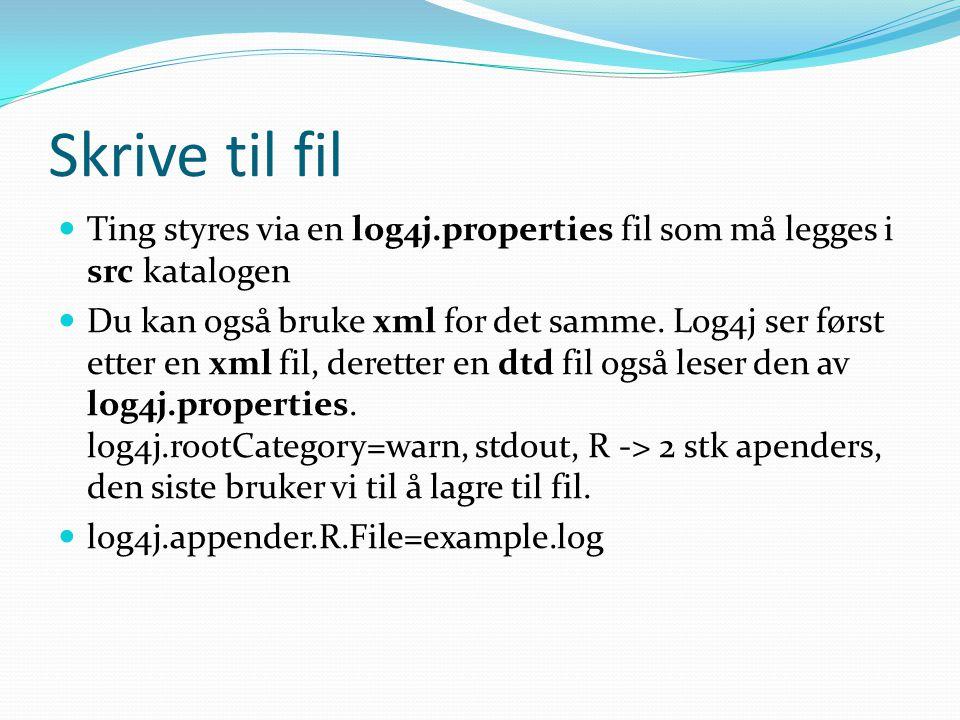 Skrive til fil Ting styres via en log4j.properties fil som må legges i src katalogen Du kan også bruke xml for det samme.