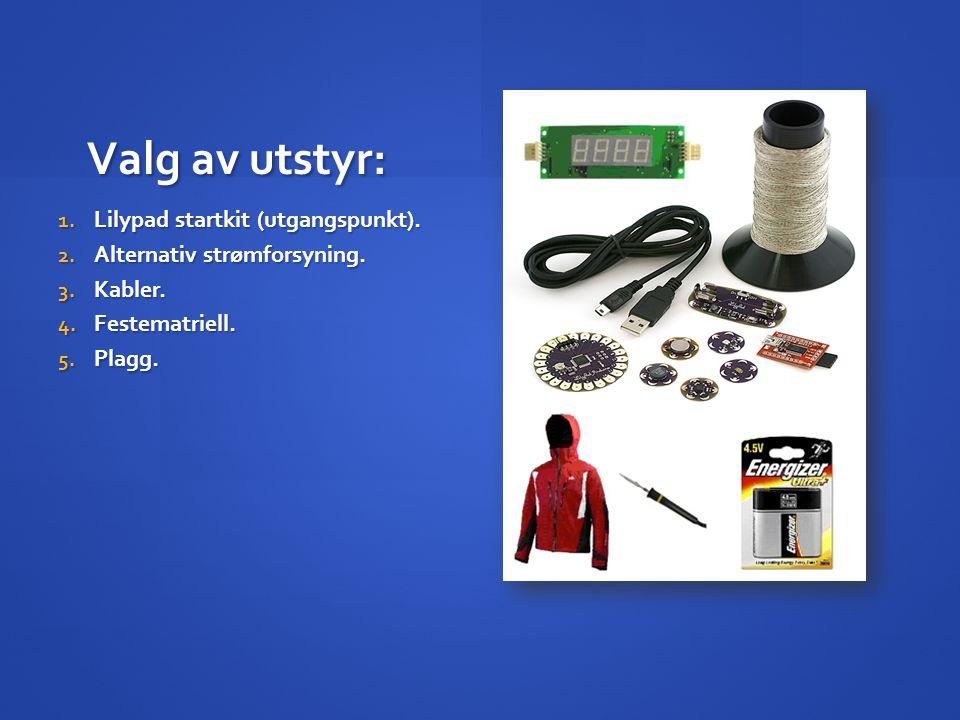 Valg av utstyr: 1. Lilypad startkit (utgangspunkt). 2. Alternativ strømforsyning. 3. Kabler. 4. Festematriell. 5. Plagg.