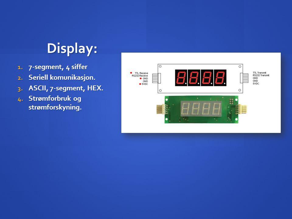Display: 1. 7-segment, 4 siffer 2. Seriell komunikasjon. 3. ASCII, 7-segment, HEX. 4. Strømforbruk og strømforskyning.