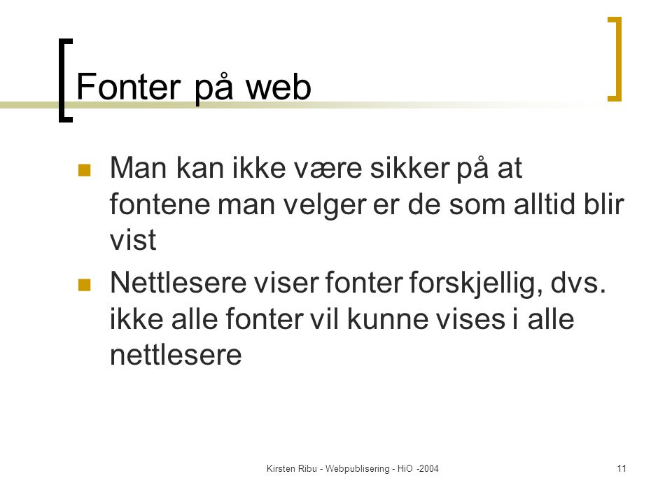 Kirsten Ribu - Webpublisering - HiO -200411 Fonter på web Man kan ikke være sikker på at fontene man velger er de som alltid blir vist Nettlesere viser fonter forskjellig, dvs.