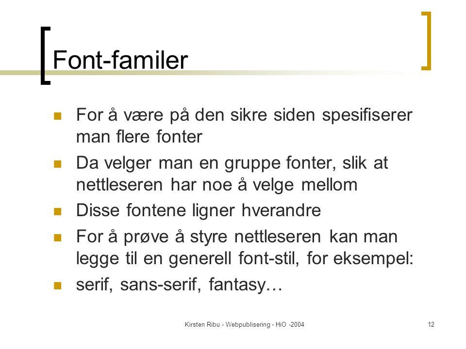 Kirsten Ribu - Webpublisering - HiO -200412 Font-familer For å være på den sikre siden spesifiserer man flere fonter Da velger man en gruppe fonter, slik at nettleseren har noe å velge mellom Disse fontene ligner hverandre For å prøve å styre nettleseren kan man legge til en generell font-stil, for eksempel: serif, sans-serif, fantasy…