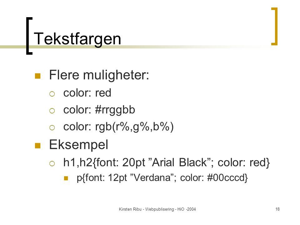 Kirsten Ribu - Webpublisering - HiO -200418 Tekstfargen Flere muligheter:  color: red  color: #rrggbb  color: rgb(r%,g%,b%) Eksempel  h1,h2{font: 20pt Arial Black ; color: red} p{font: 12pt Verdana ; color: #00cccd}