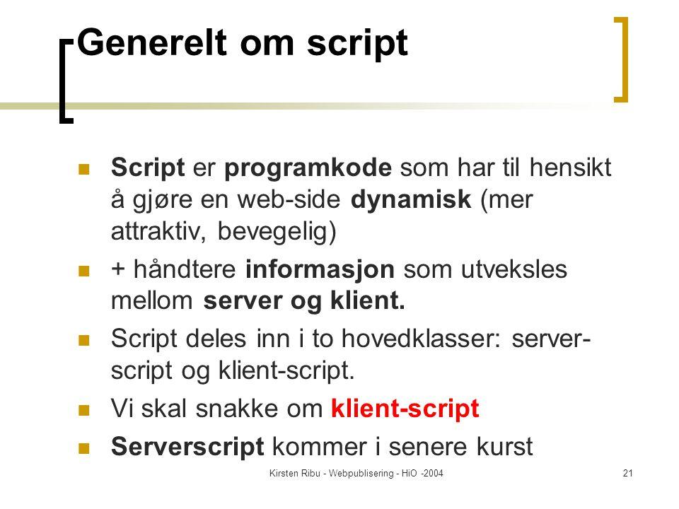 Kirsten Ribu - Webpublisering - HiO -200421 Generelt om script Script er programkode som har til hensikt å gjøre en web-side dynamisk (mer attraktiv, bevegelig) + håndtere informasjon som utveksles mellom server og klient.