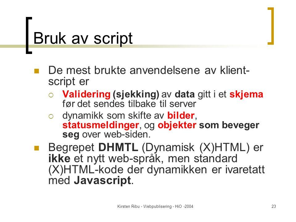 Kirsten Ribu - Webpublisering - HiO -200423 Bruk av script De mest brukte anvendelsene av klient- script er  Validering (sjekking) av data gitt i et skjema før det sendes tilbake til server  dynamikk som skifte av bilder, statusmeldinger, og objekter som beveger seg over web-siden.
