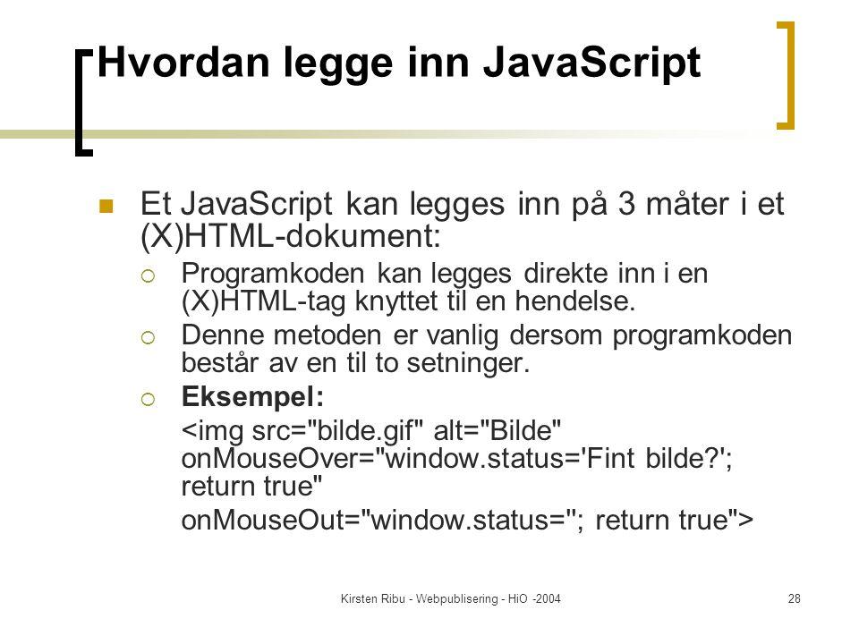 Kirsten Ribu - Webpublisering - HiO -200428 Hvordan legge inn JavaScript Et JavaScript kan legges inn på 3 måter i et (X)HTML-dokument:  Programkoden kan legges direkte inn i en (X)HTML-tag knyttet til en hendelse.