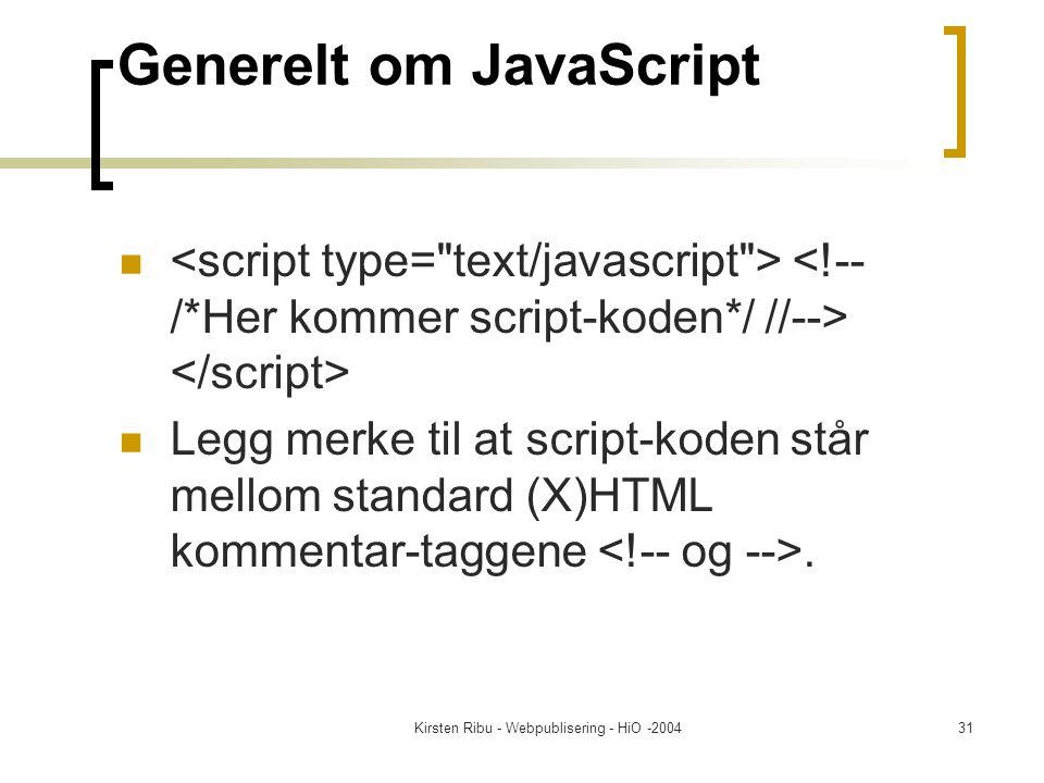 Kirsten Ribu - Webpublisering - HiO -200431 Generelt om JavaScript Legg merke til at script-koden står mellom standard (X)HTML kommentar-taggene.