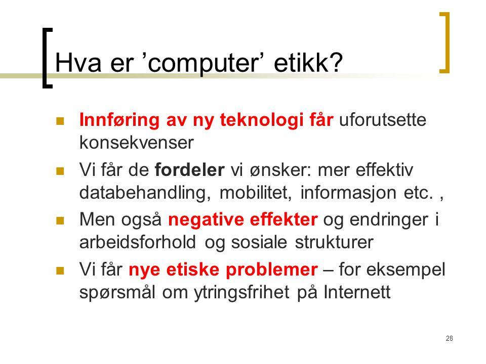 28 Hva er 'computer' etikk? Innføring av ny teknologi får uforutsette konsekvenser Vi får de fordeler vi ønsker: mer effektiv databehandling, mobilite