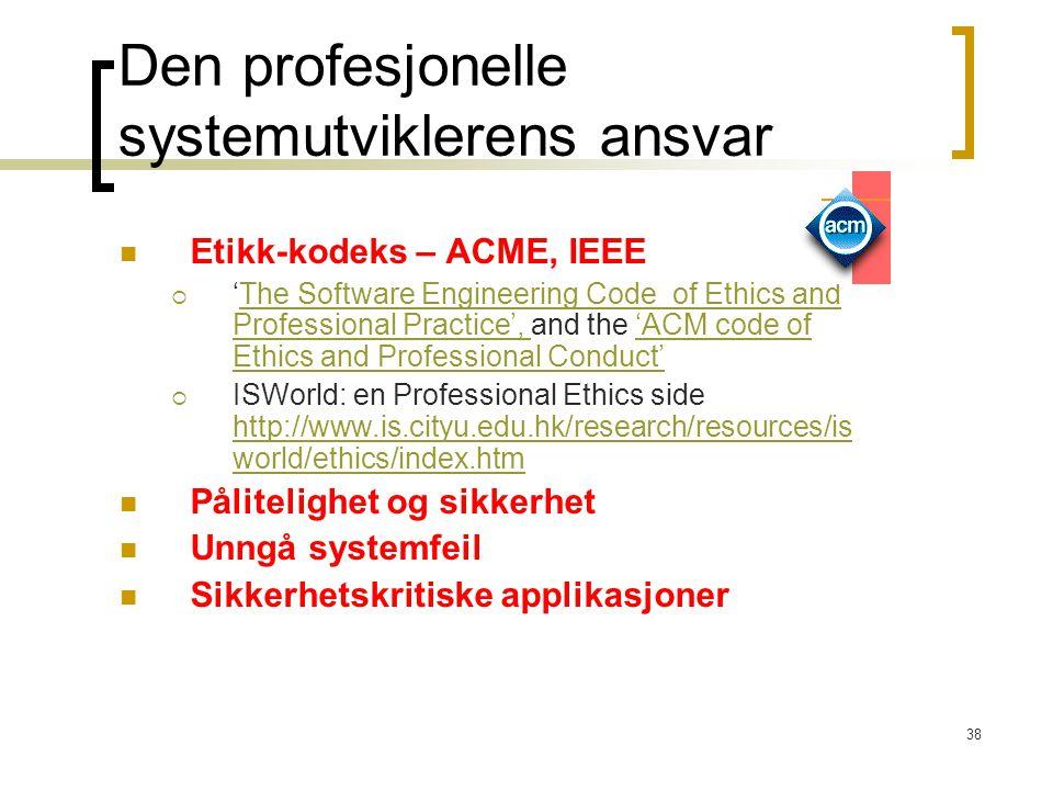38 Den profesjonelle systemutviklerens ansvar Etikk-kodeks – ACME, IEEE  'The Software Engineering Code of Ethics and Professional Practice', and the 'ACM code of Ethics and Professional Conduct'The Software Engineering Code of Ethics and Professional Practice', 'ACM code of Ethics and Professional Conduct'  ISWorld: en Professional Ethics side http://www.is.cityu.edu.hk/research/resources/is world/ethics/index.htm http://www.is.cityu.edu.hk/research/resources/is world/ethics/index.htm Pålitelighet og sikkerhet Unngå systemfeil Sikkerhetskritiske applikasjoner