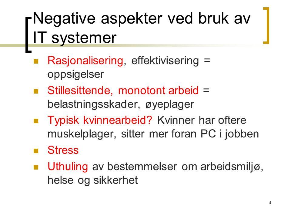 4 Negative aspekter ved bruk av IT systemer Rasjonalisering, effektivisering = oppsigelser Stillesittende, monotont arbeid = belastningsskader, øyeplager Typisk kvinnearbeid.