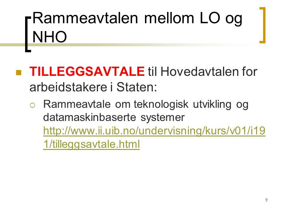 9 Rammeavtalen mellom LO og NHO TILLEGGSAVTALE til Hovedavtalen for arbeidstakere i Staten:  Rammeavtale om teknologisk utvikling og datamaskinbaserte systemer http://www.ii.uib.no/undervisning/kurs/v01/i19 1/tilleggsavtale.html http://www.ii.uib.no/undervisning/kurs/v01/i19 1/tilleggsavtale.html