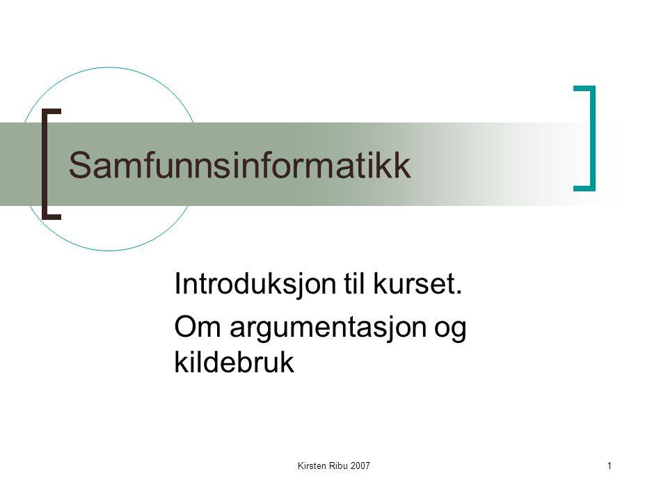 Kirsten Ribu 20071 Samfunnsinformatikk Introduksjon til kurset. Om argumentasjon og kildebruk