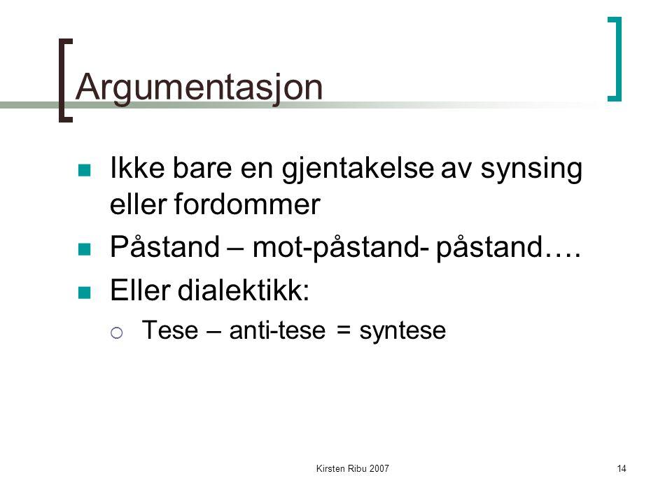 Kirsten Ribu 200714 Argumentasjon Ikke bare en gjentakelse av synsing eller fordommer Påstand – mot-påstand- påstand….