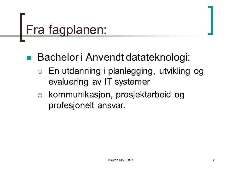 Kirsten Ribu 20074 Fra fagplanen: Bachelor i Anvendt datateknologi:  En utdanning i planlegging, utvikling og evaluering av IT systemer  kommunikasjon, prosjektarbeid og profesjonelt ansvar.