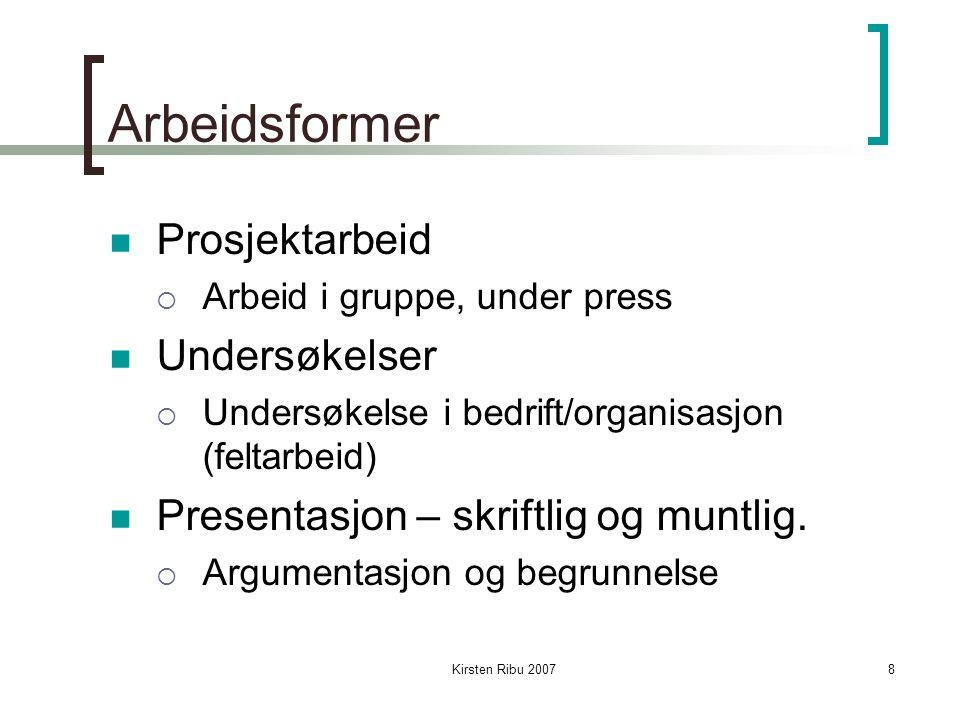 Kirsten Ribu 20078 Arbeidsformer Prosjektarbeid  Arbeid i gruppe, under press Undersøkelser  Undersøkelse i bedrift/organisasjon (feltarbeid) Presentasjon – skriftlig og muntlig.