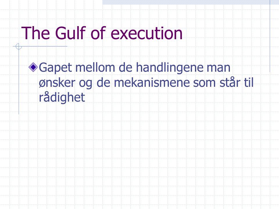 The Gulf of execution Gapet mellom de handlingene man ønsker og de mekanismene som står til rådighet