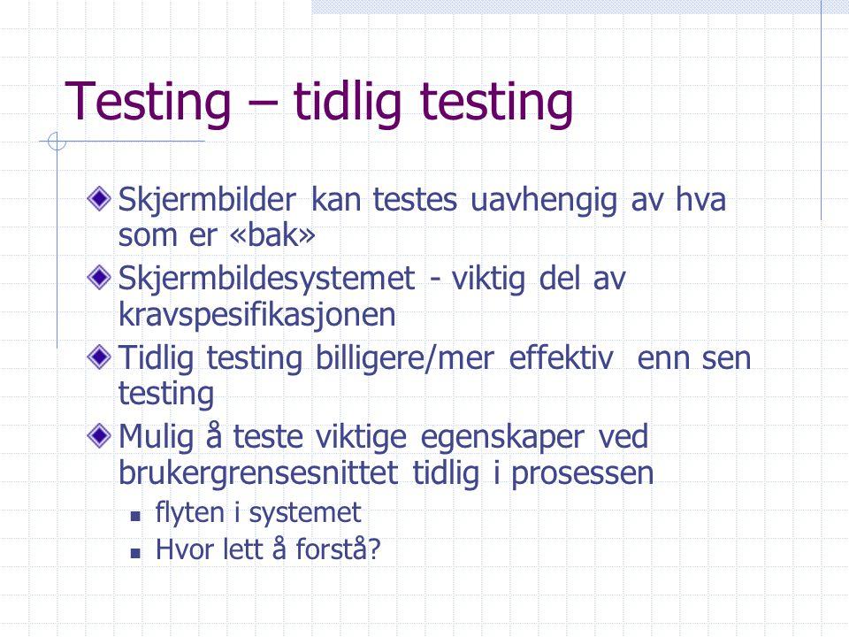 Testing – tidlig testing Skjermbilder kan testes uavhengig av hva som er «bak» Skjermbildesystemet - viktig del av kravspesifikasjonen Tidlig testing billigere/mer effektiv enn sen testing Mulig å teste viktige egenskaper ved brukergrensesnittet tidlig i prosessen flyten i systemet Hvor lett å forstå