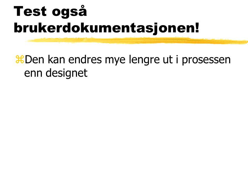 Test også brukerdokumentasjonen! zDen kan endres mye lengre ut i prosessen enn designet