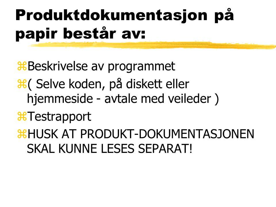 Produktdokumentasjon på papir består av: zBeskrivelse av programmet z( Selve koden, på diskett eller hjemmeside - avtale med veileder ) zTestrapport zHUSK AT PRODUKT-DOKUMENTASJONEN SKAL KUNNE LESES SEPARAT!